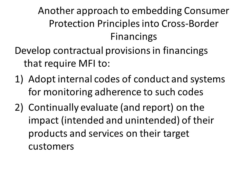 Another approach to embedding Consumer Protection Principles into Cross-Border Financings Develop contractual provisions in financings that require MFI to: 1)Adopt internal codes of conduct and systems for monitoring adherence to such codes 2)Continually evaluate (and report) on the impact (intended and unintended) of their products and services on their target customers