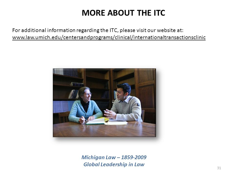 31 MORE ABOUT THE ITC For additional information regarding the ITC, please visit our website at: www.law.umich.edu/centersandprograms/clinical/internationaltransactionsclinic Michigan Law – 1859-2009 Global Leadership in Law