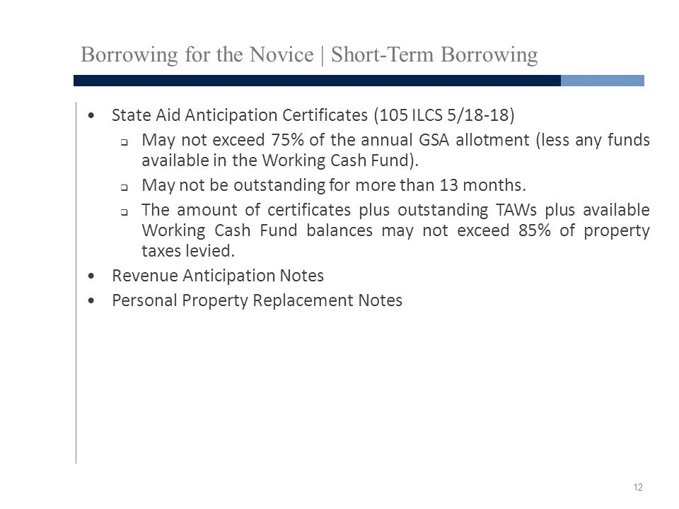Borrowing for the Novice | Short-Term Borrowing State Aid Anticipation Certificates (105 ILCS 5/18-18)  May not exceed 75% of the annual GSA allotment (less any funds available in the Working Cash Fund).