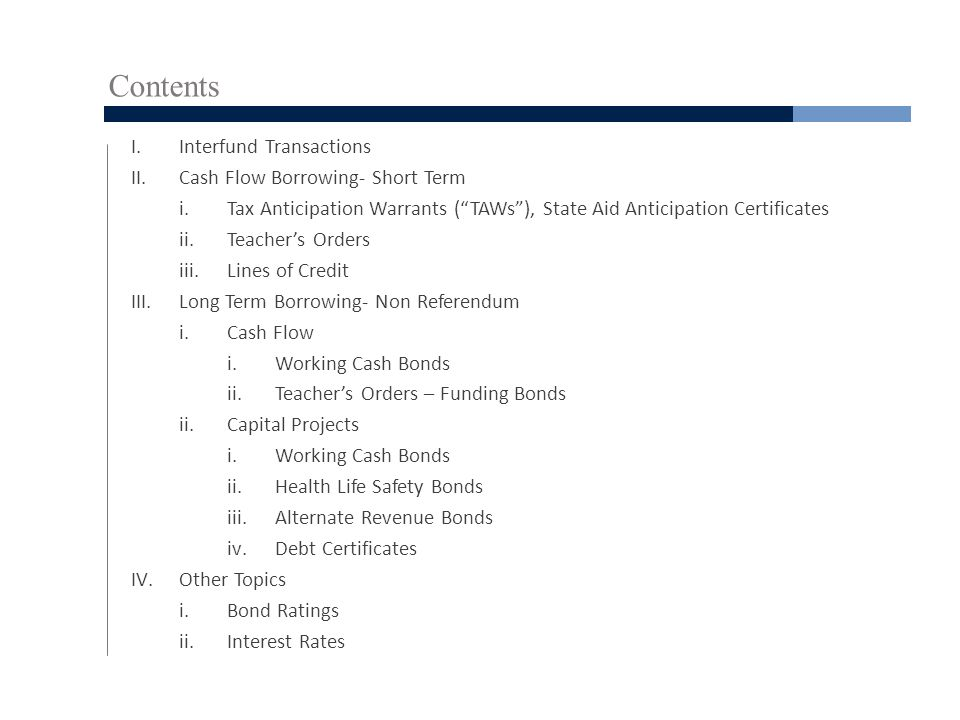 Contents I.Interfund Transactions II.Cash Flow Borrowing- Short Term i.Tax Anticipation Warrants ( TAWs ), State Aid Anticipation Certificates ii.Teacher's Orders iii.Lines of Credit III.Long Term Borrowing- Non Referendum i.Cash Flow i.Working Cash Bonds ii.Teacher's Orders – Funding Bonds ii.Capital Projects i.Working Cash Bonds ii.Health Life Safety Bonds iii.Alternate Revenue Bonds iv.Debt Certificates IV.Other Topics i.Bond Ratings ii.Interest Rates