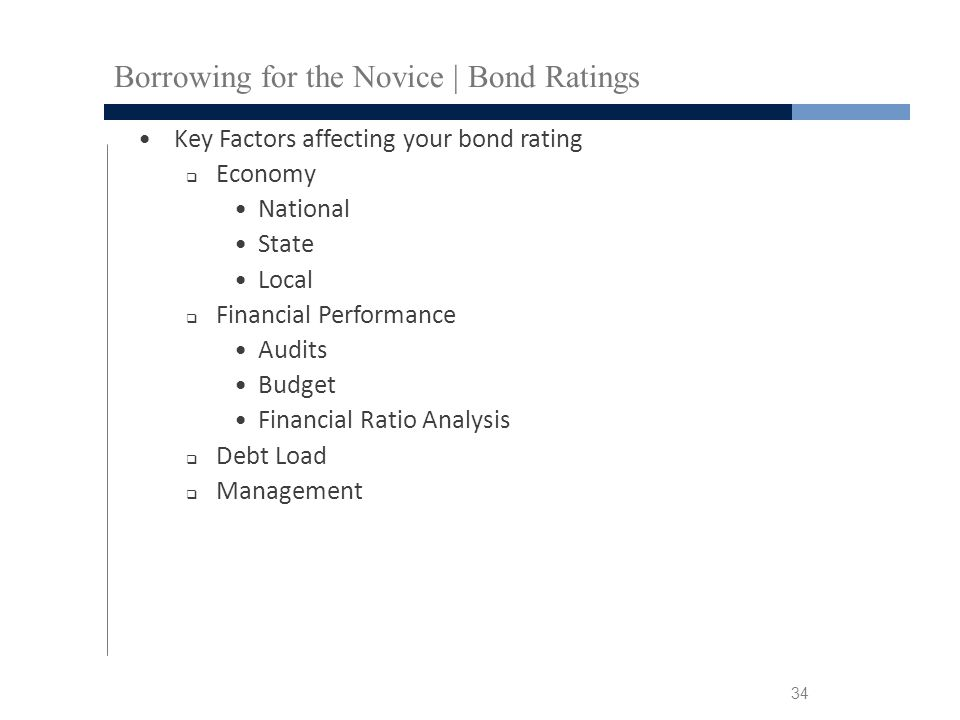 Borrowing for the Novice | Bond Ratings Key Factors affecting your bond rating  Economy National State Local  Financial Performance Audits Budget Financial Ratio Analysis  Debt Load  Management 34
