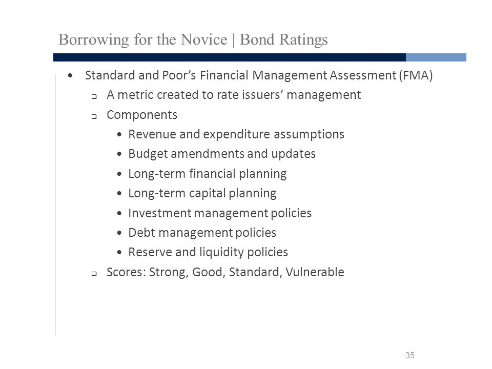 Borrowing for the Novice | Bond Ratings Standard and Poor's Financial Management Assessment (FMA)  A metric created to rate issuers' management  Components Revenue and expenditure assumptions Budget amendments and updates Long-term financial planning Long-term capital planning Investment management policies Debt management policies Reserve and liquidity policies  Scores: Strong, Good, Standard, Vulnerable 35