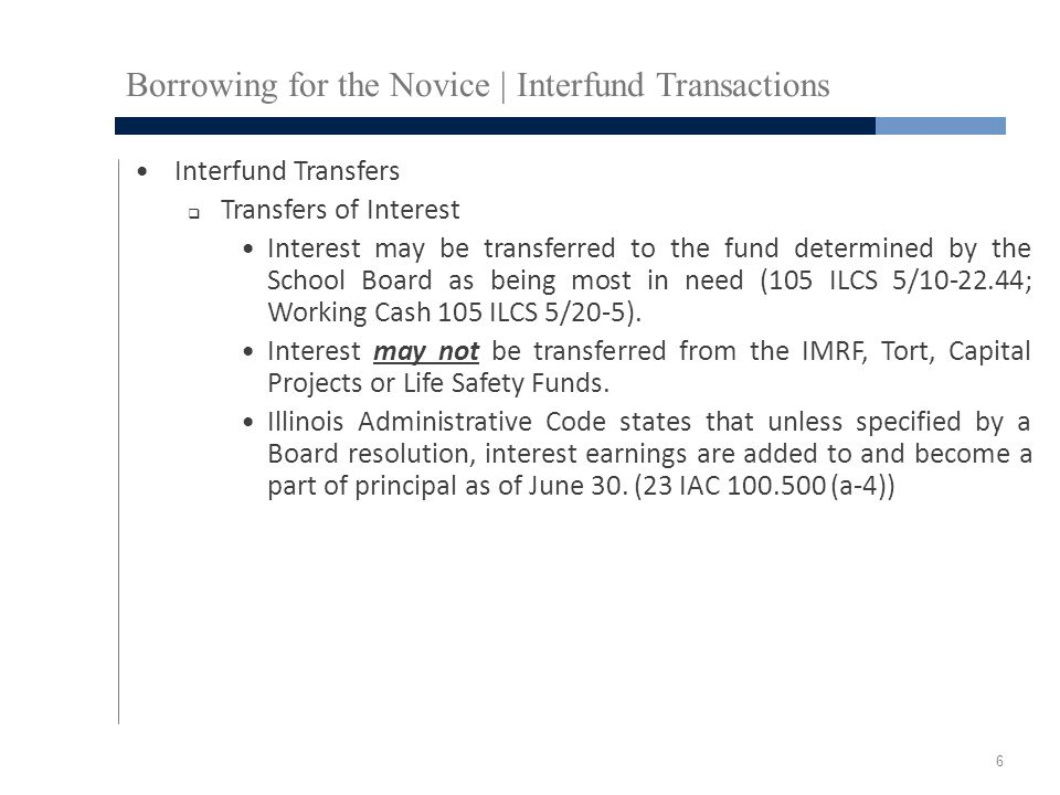 Borrowing for the Novice | Interfund Transactions Interfund Transfers  Transfers of Interest Interest may be transferred to the fund determined by the School Board as being most in need (105 ILCS 5/10-22.44; Working Cash 105 ILCS 5/20-5).