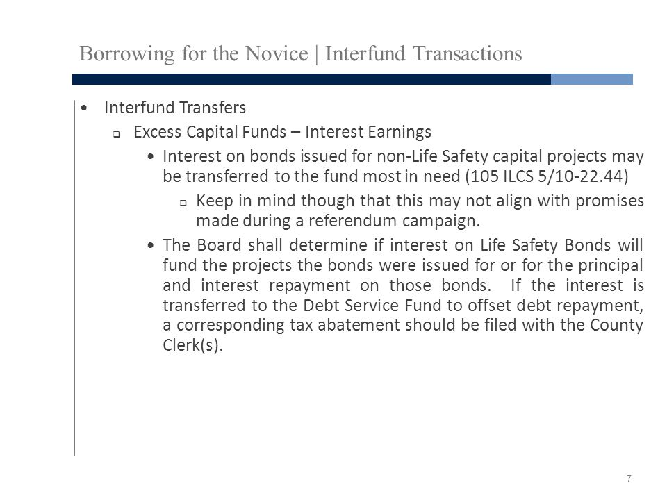 Borrowing for the Novice | Interfund Transactions Interfund Transfers  Excess Capital Funds – Interest Earnings Interest on bonds issued for non-Life Safety capital projects may be transferred to the fund most in need (105 ILCS 5/10-22.44)  Keep in mind though that this may not align with promises made during a referendum campaign.