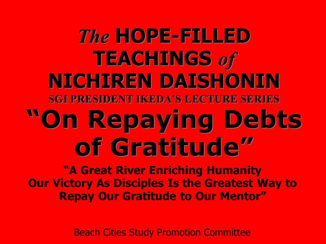 "The HOPE-FILLED TEACHINGS of NICHIREN DAISHONIN SGI PRESIDENT IKEDA'S LECTURE SERIES ""On Repaying Debts of Gratitude"" ""A Great River Enriching Humanit"