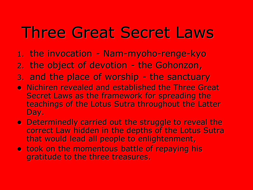 Three Great Secret Laws 1. the invocation - Nam-myoho-renge-kyo 2. the object of devotion - the Gohonzon, 3. and the place of worship - the sanctuary