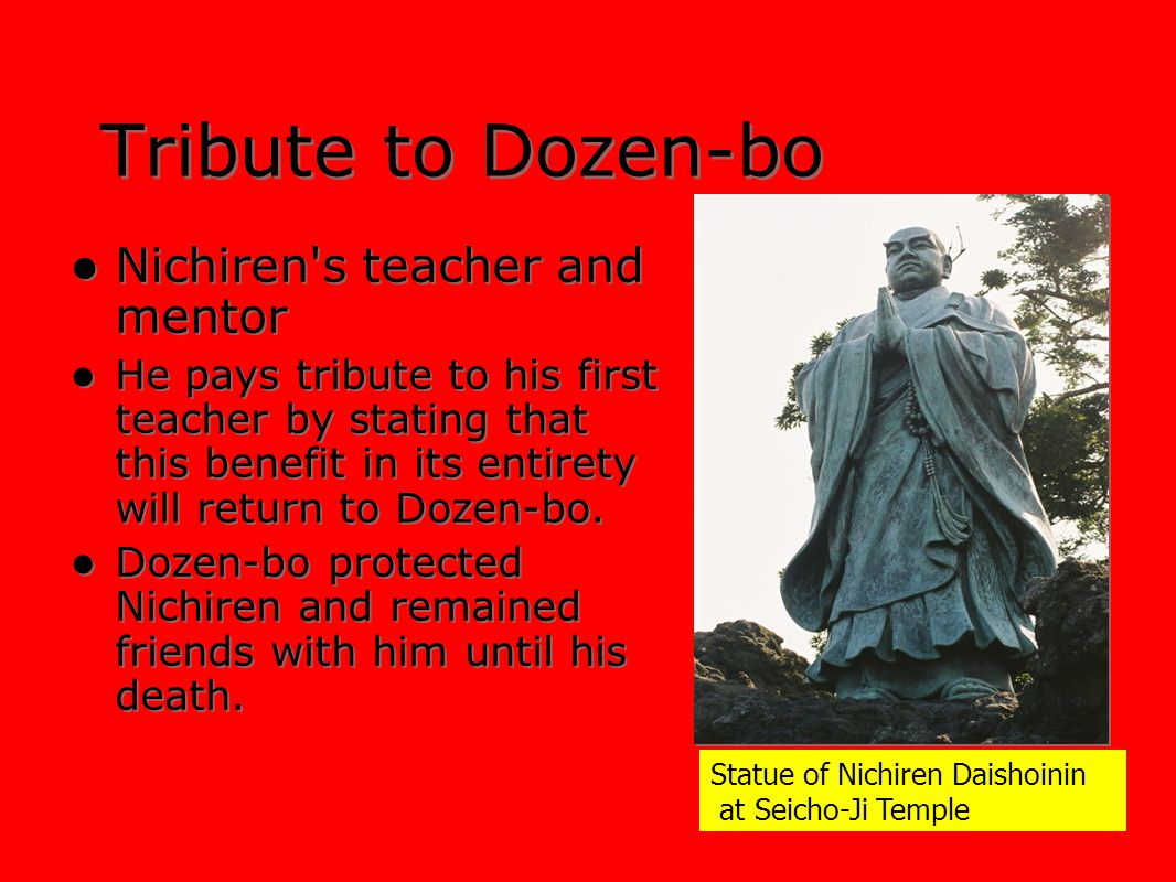 Tribute to Dozen-bo Nichiren's teacher and mentor He pays tribute to his first teacher by stating that this benefit in its entirety will return to Doz