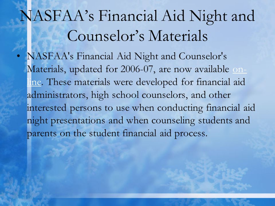 NASFAA's Financial Aid Night and Counselor's Materials NASFAA s Financial Aid Night and Counselor s Materials, updated for 2006-07, are now available on- line.