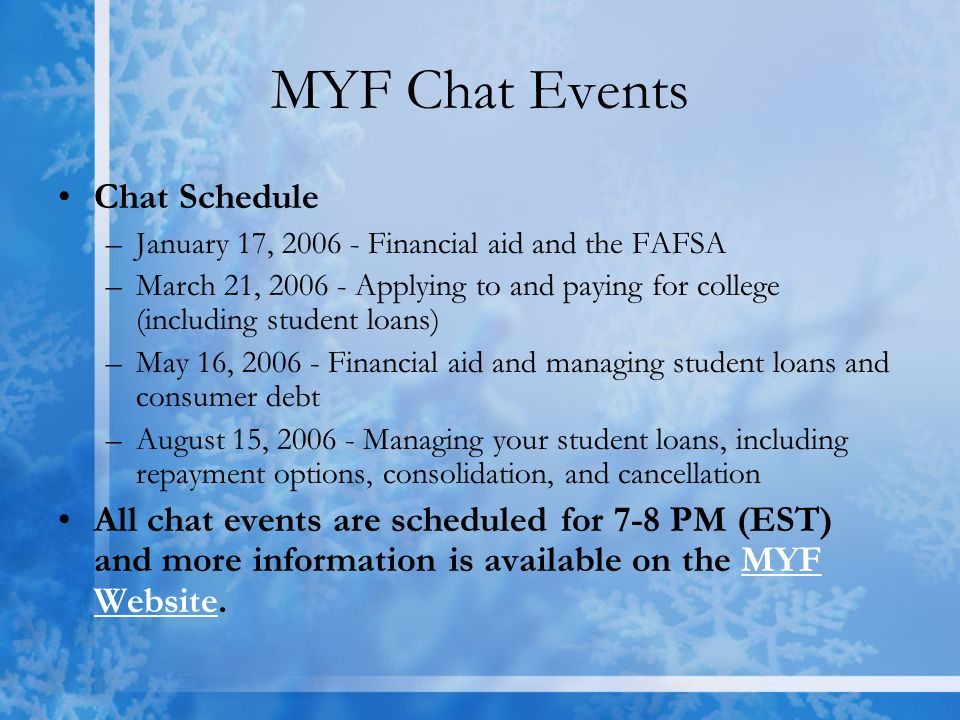 MYF Chat Events Chat Schedule –January 17, 2006 - Financial aid and the FAFSA –March 21, 2006 - Applying to and paying for college (including student loans) –May 16, 2006 - Financial aid and managing student loans and consumer debt –August 15, 2006 - Managing your student loans, including repayment options, consolidation, and cancellation All chat events are scheduled for 7-8 PM (EST) and more information is available on the MYF Website.MYF Website