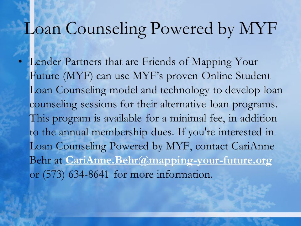 Loan Counseling Powered by MYF Lender Partners that are Friends of Mapping Your Future (MYF) can use MYF's proven Online Student Loan Counseling model and technology to develop loan counseling sessions for their alternative loan programs.