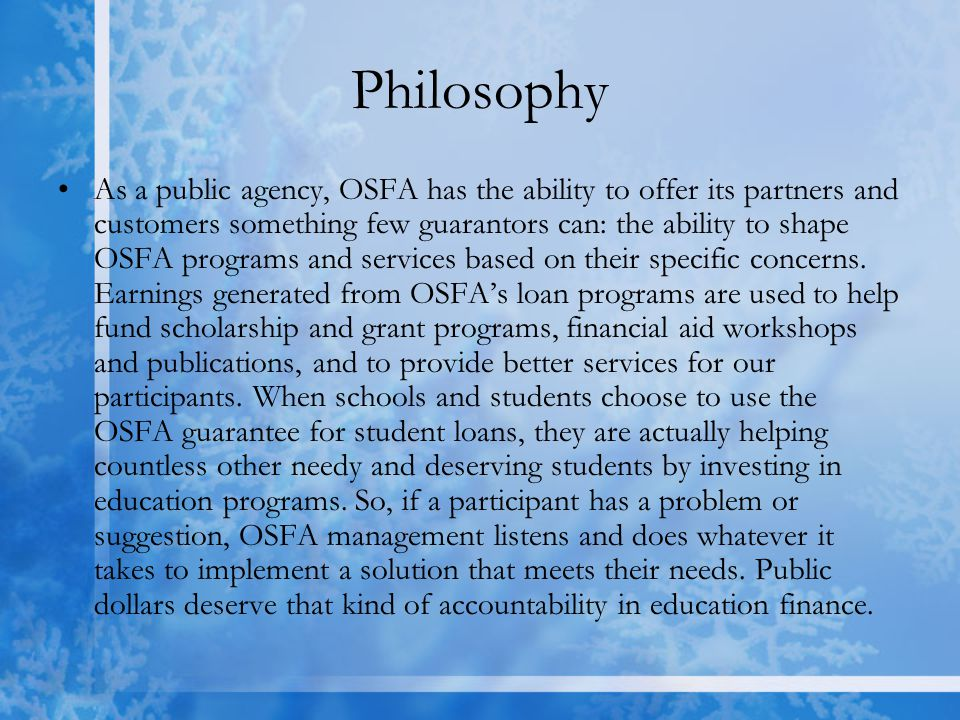 Philosophy As a public agency, OSFA has the ability to offer its partners and customers something few guarantors can: the ability to shape OSFA programs and services based on their specific concerns.