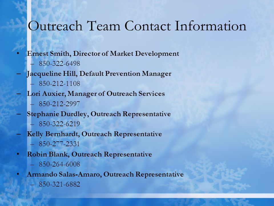 Outreach Team Contact Information Ernest Smith, Director of Market Development –850-322-6498 – Jacqueline Hill, Default Prevention Manager –850-212-1108 – Lori Auxier, Manager of Outreach Services –850-212-2997 – Stephanie Durdley, Outreach Representative –850-322-6219 – Kelly Bernhardt, Outreach Representative –850-277-2331 Robin Blank, Outreach Representative –850-264-6008 Armando Salas-Amaro, Outreach Representative –850-321-6882