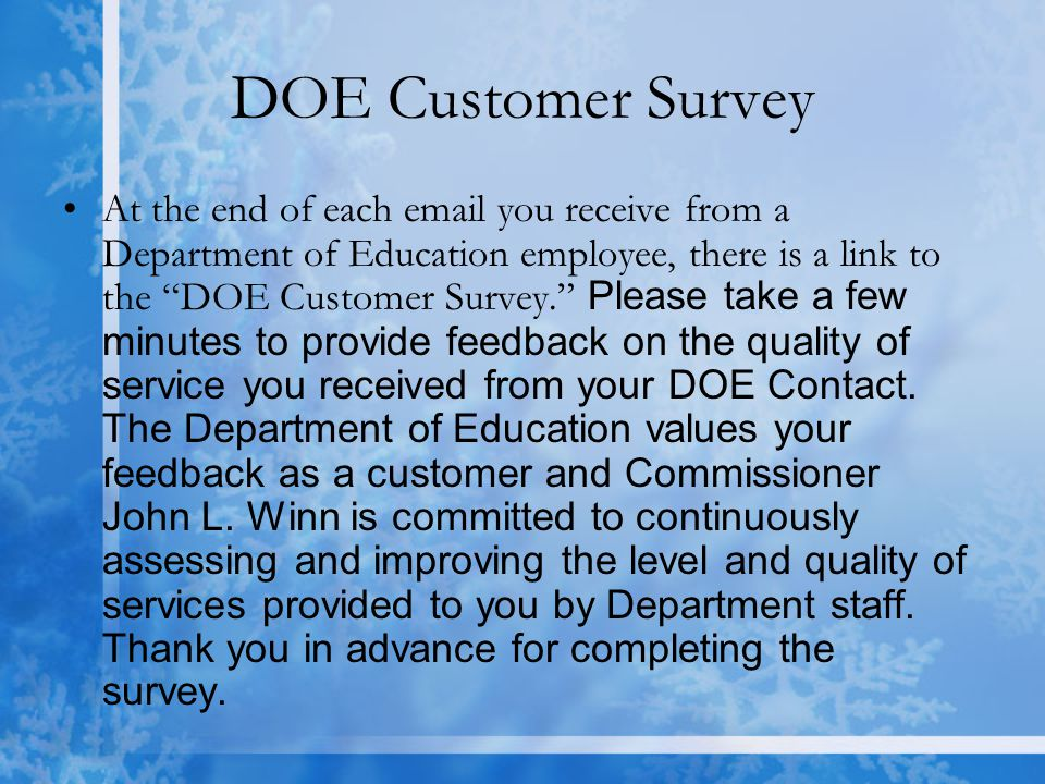 DOE Customer Survey At the end of each email you receive from a Department of Education employee, there is a link to the DOE Customer Survey. Please take a few minutes to provide feedback on the quality of service you received from your DOE Contact.