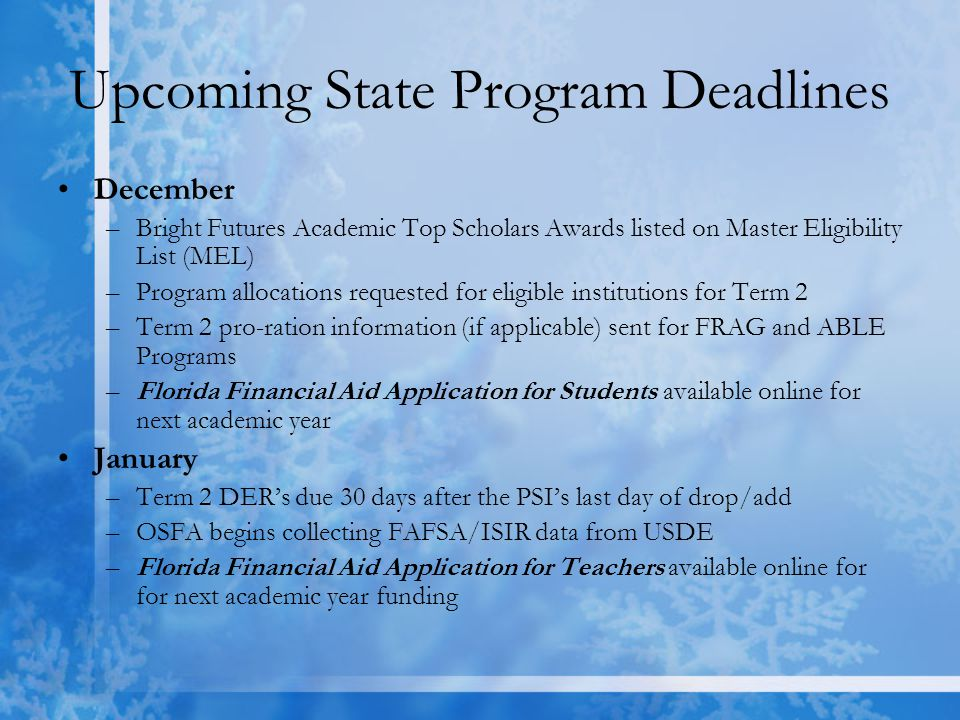 Upcoming State Program Deadlines December –Bright Futures Academic Top Scholars Awards listed on Master Eligibility List (MEL) –Program allocations requested for eligible institutions for Term 2 –Term 2 pro-ration information (if applicable) sent for FRAG and ABLE Programs –Florida Financial Aid Application for Students available online for next academic year January –Term 2 DER's due 30 days after the PSI's last day of drop/add –OSFA begins collecting FAFSA/ISIR data from USDE –Florida Financial Aid Application for Teachers available online for for next academic year funding