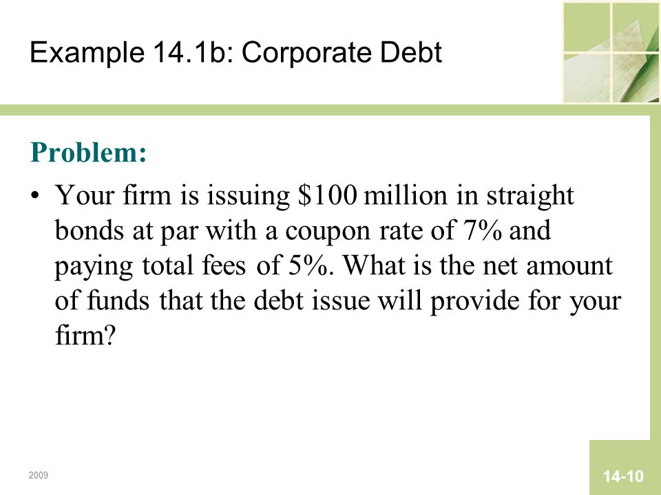2009 14-10 Example 14.1b: Corporate Debt Problem: Your firm is issuing $100 million in straight bonds at par with a coupon rate of 7% and paying total fees of 5%.