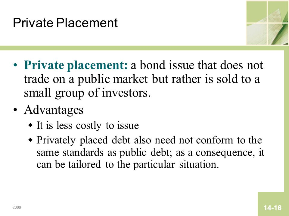 2009 14-16 Private Placement Private placement: a bond issue that does not trade on a public market but rather is sold to a small group of investors.