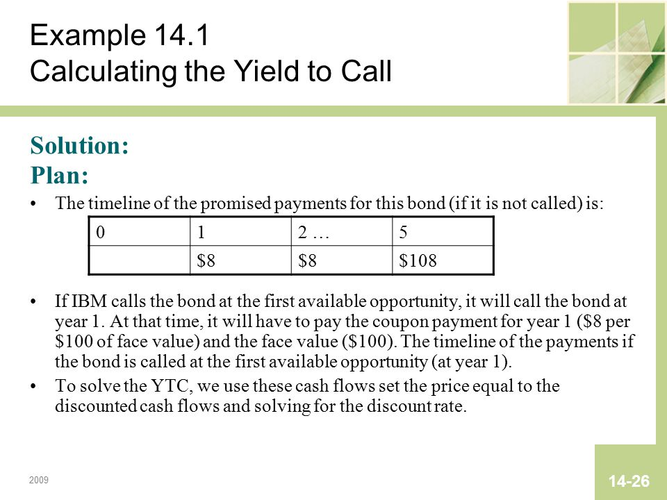 2009 14-26 Example 14.1 Calculating the Yield to Call Solution: Plan: The timeline of the promised payments for this bond (if it is not called) is: If IBM calls the bond at the first available opportunity, it will call the bond at year 1.