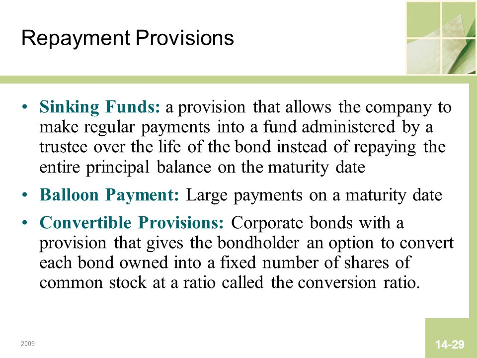 2009 14-29 Repayment Provisions Sinking Funds: a provision that allows the company to make regular payments into a fund administered by a trustee over