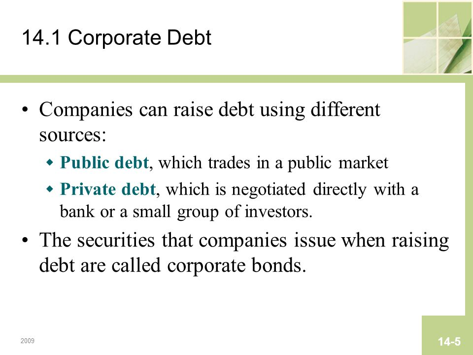 2009 14-5 14.1 Corporate Debt Companies can raise debt using different sources:  Public debt, which trades in a public market  Private debt, which is negotiated directly with a bank or a small group of investors.