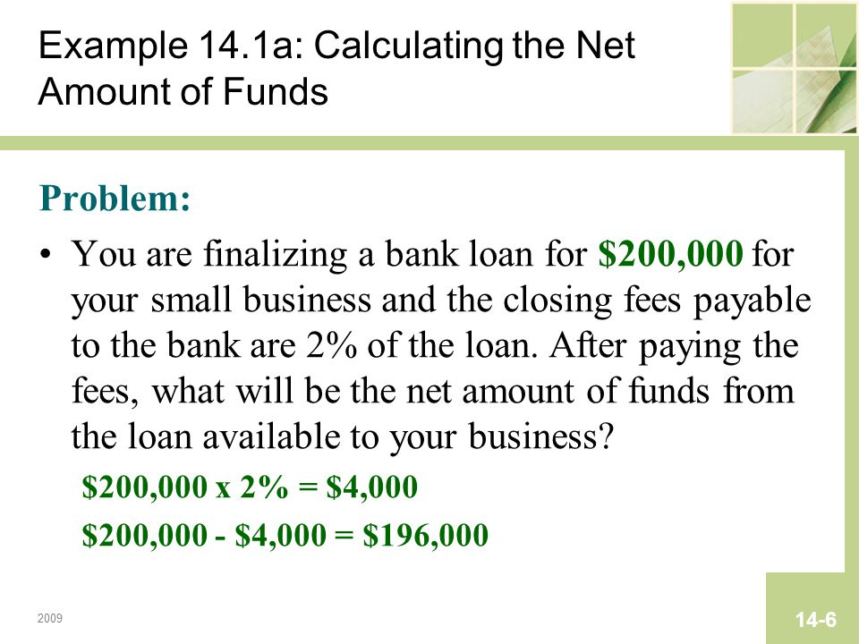 2009 14-6 Example 14.1a: Calculating the Net Amount of Funds Problem: You are finalizing a bank loan for $200,000 for your small business and the clos