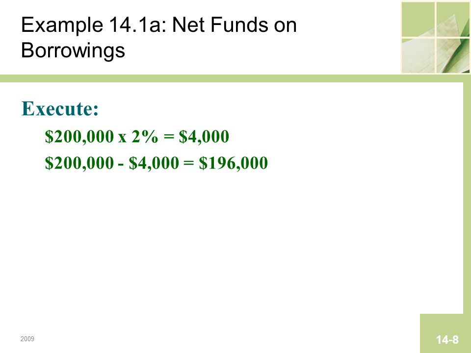 2009 14-8 Example 14.1a: Net Funds on Borrowings Execute: $200,000 x 2% = $4,000 $200,000 - $4,000 = $196,000