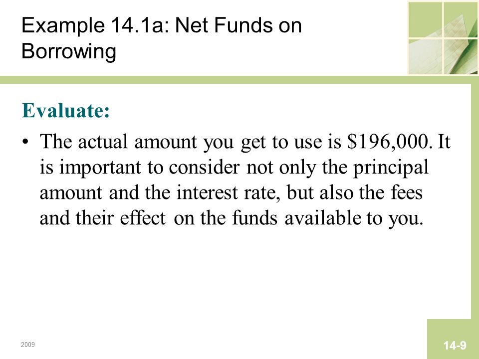 2009 14-9 Example 14.1a: Net Funds on Borrowing Evaluate: The actual amount you get to use is $196,000. It is important to consider not only the princ