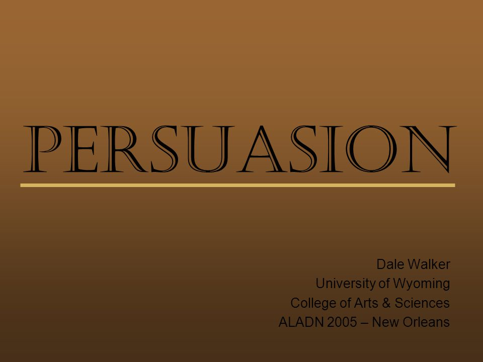 Persuasion Dale Walker University of Wyoming College of Arts & Sciences ALADN 2005 – New Orleans