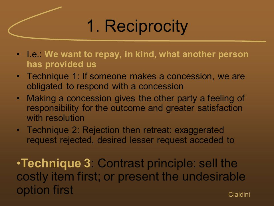 1. Reciprocity I.e.: We want to repay, in kind, what another person has provided us Technique 1: If someone makes a concession, we are obligated to re