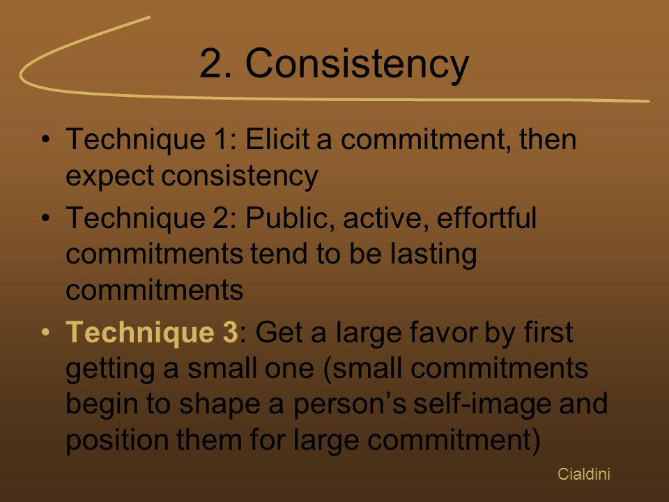 2. Consistency Technique 1: Elicit a commitment, then expect consistency Technique 2: Public, active, effortful commitments tend to be lasting commitm