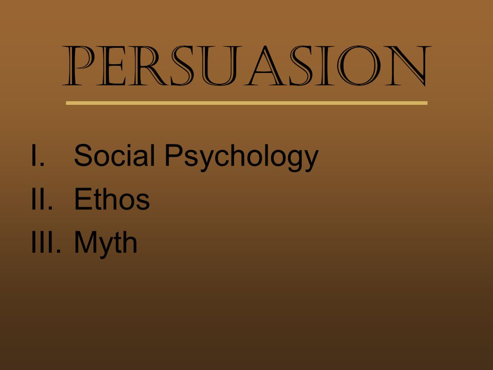 Persuasion I.Social Psychology II.Ethos III.Myth