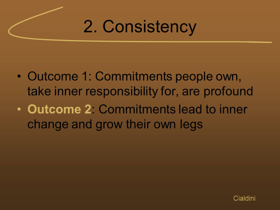2. Consistency Outcome 1: Commitments people own, take inner responsibility for, are profound Outcome 2: Commitments lead to inner change and grow the
