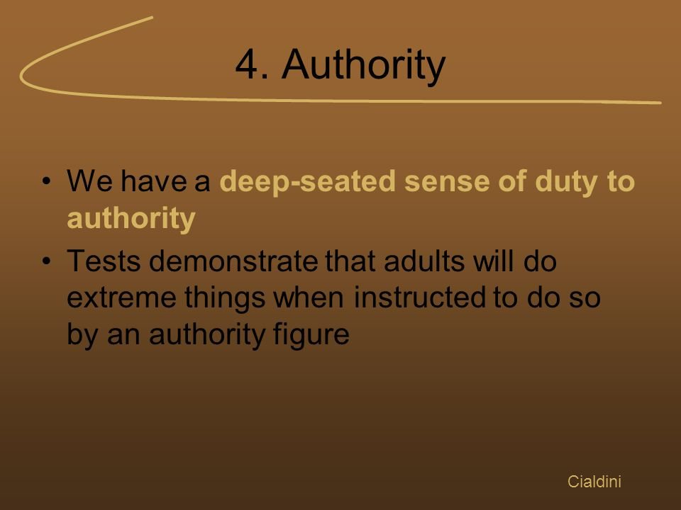 4. Authority We have a deep-seated sense of duty to authority Tests demonstrate that adults will do extreme things when instructed to do so by an auth