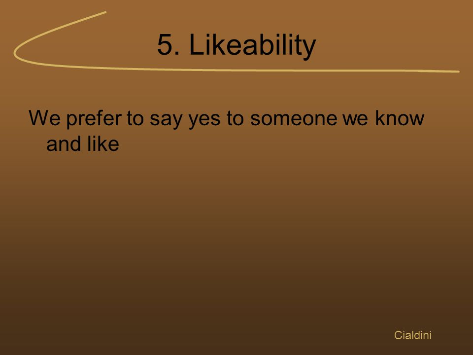 5. Likeability We prefer to say yes to someone we know and like Cialdini