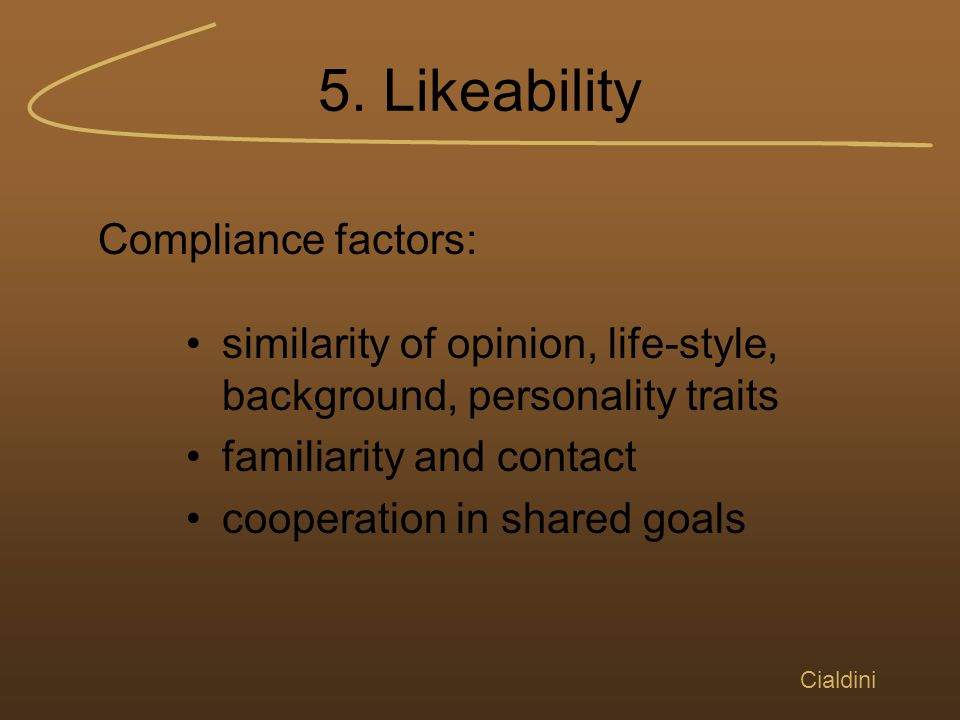 5. Likeability Cialdini similarity of opinion, life-style, background, personality traits familiarity and contact cooperation in shared goals Complian