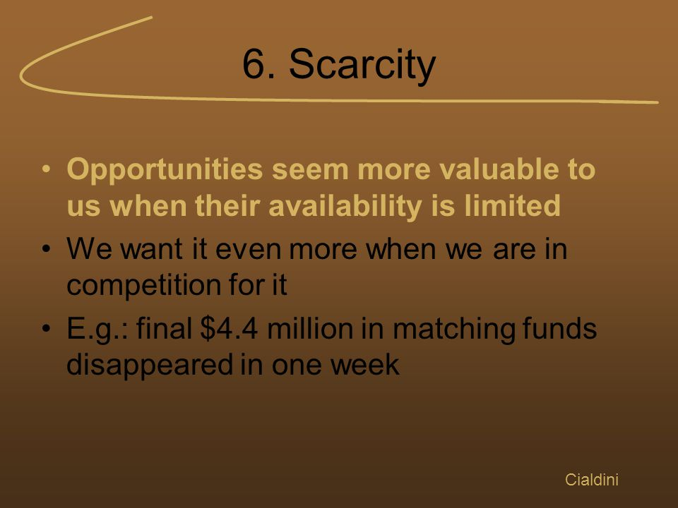 6. Scarcity Opportunities seem more valuable to us when their availability is limited We want it even more when we are in competition for it E.g.: fin