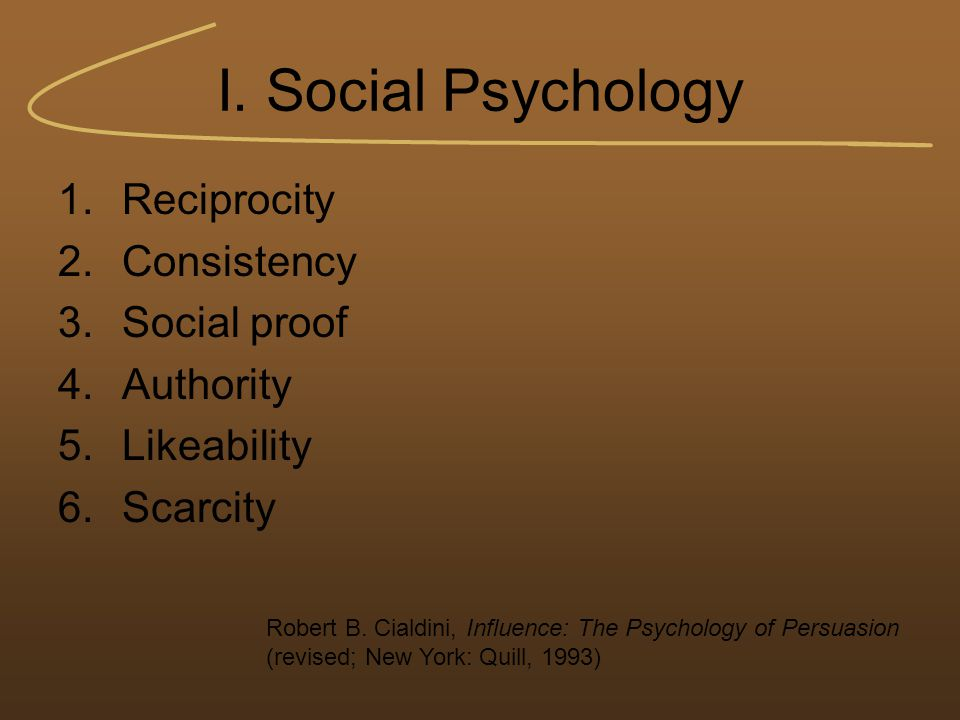 I. Social Psychology 1.Reciprocity 2.Consistency 3.Social proof 4.Authority 5.Likeability 6.Scarcity Robert B. Cialdini, Influence: The Psychology of