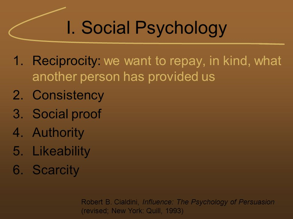 I. Social Psychology 1.Reciprocity: we want to repay, in kind, what another person has provided us 2.Consistency 3.Social proof 4.Authority 5.Likeabil
