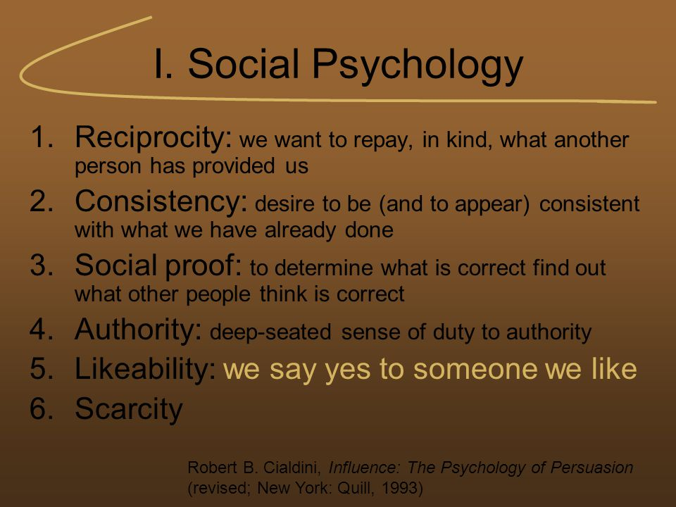 I. Social Psychology 1.Reciprocity: we want to repay, in kind, what another person has provided us 2.Consistency: desire to be (and to appear) consist