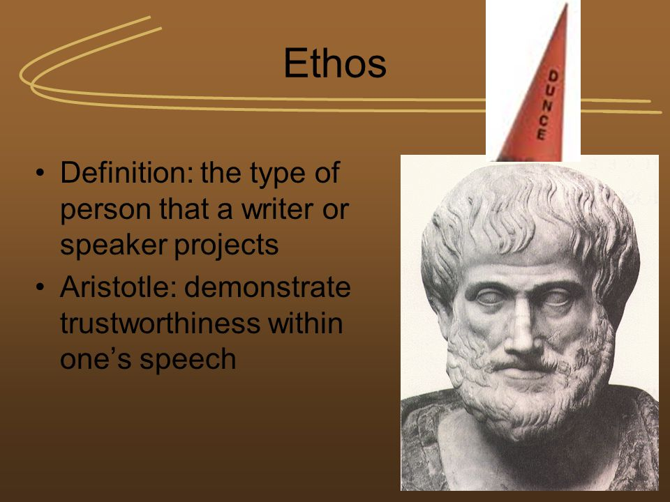 Ethos Definition: the type of person that a writer or speaker projects Aristotle: demonstrate trustworthiness within one's speech