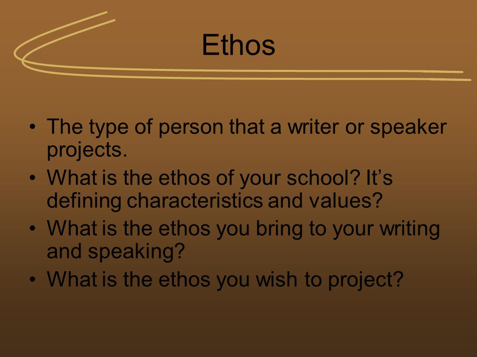 Ethos The type of person that a writer or speaker projects. What is the ethos of your school? It's defining characteristics and values? What is the et