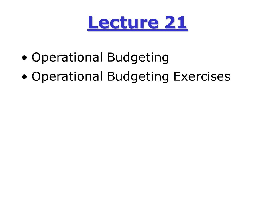 Lecture 21 Operational Budgeting Operational Budgeting Exercises