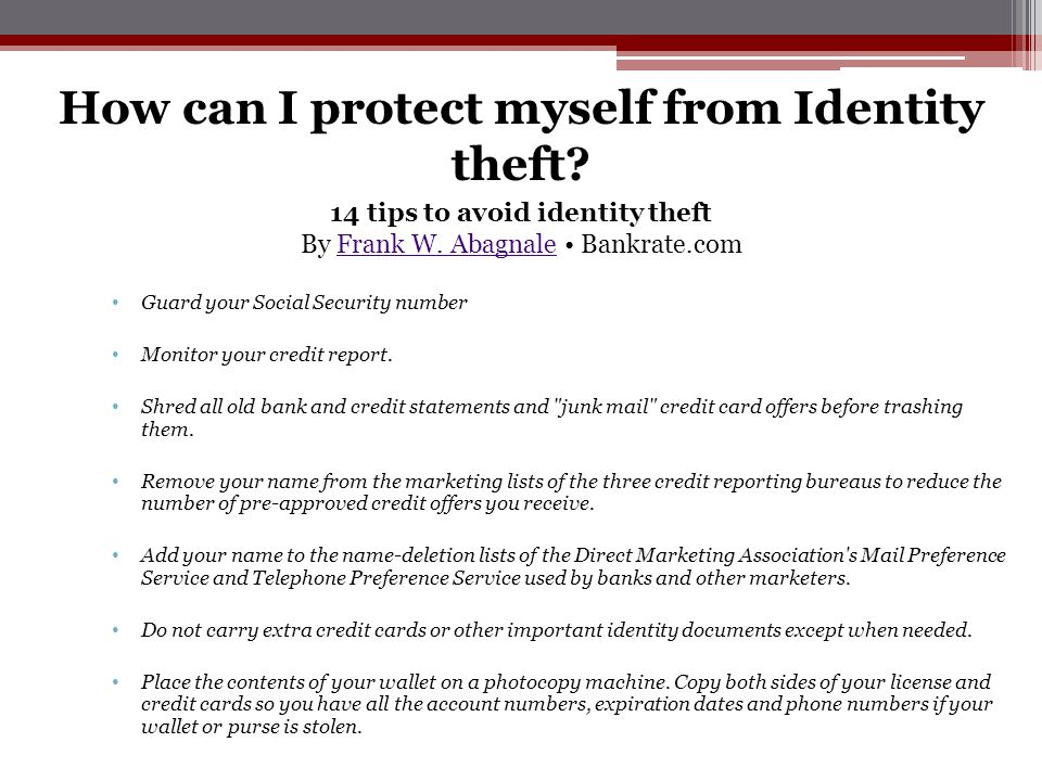 How can I protect myself from Identity theft? Guard your Social Security number Monitor your credit report. Shred all old bank and credit statements a