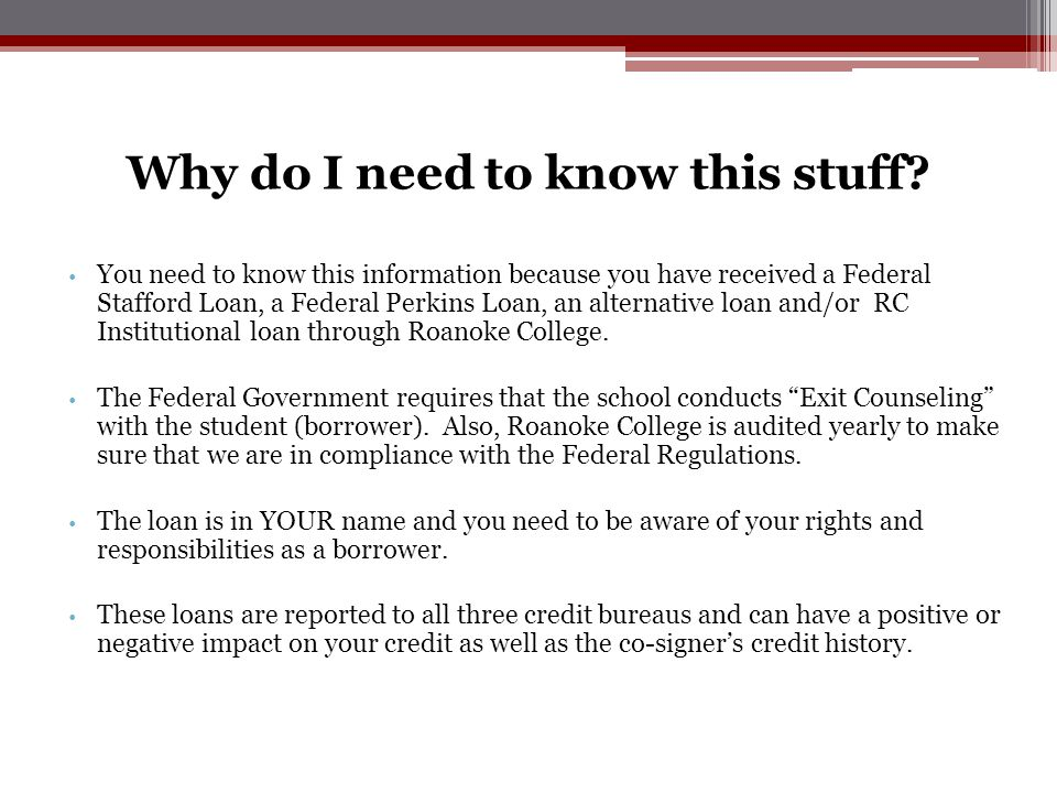 Why do I need to know this stuff? You need to know this information because you have received a Federal Stafford Loan, a Federal Perkins Loan, an alte