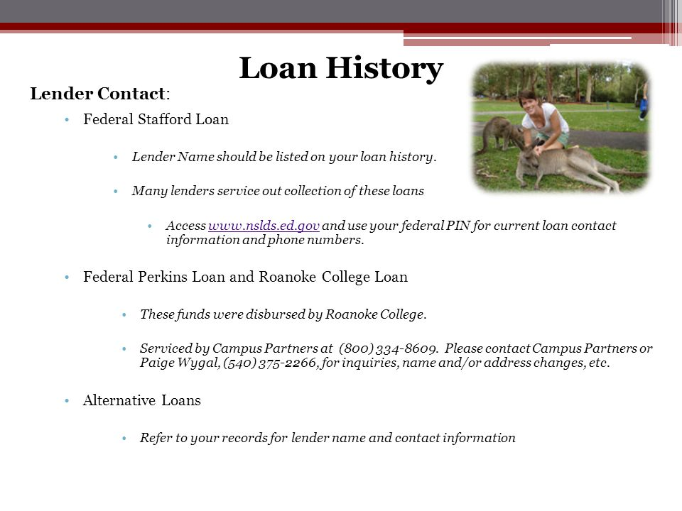Lender Contact: Federal Stafford Loan Lender Name should be listed on your loan history. Many lenders service out collection of these loans Access www