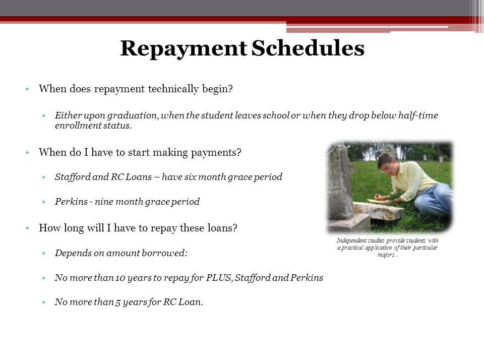 Repayment Schedules When does repayment technically begin? Either upon graduation, when the student leaves school or when they drop below half-time en
