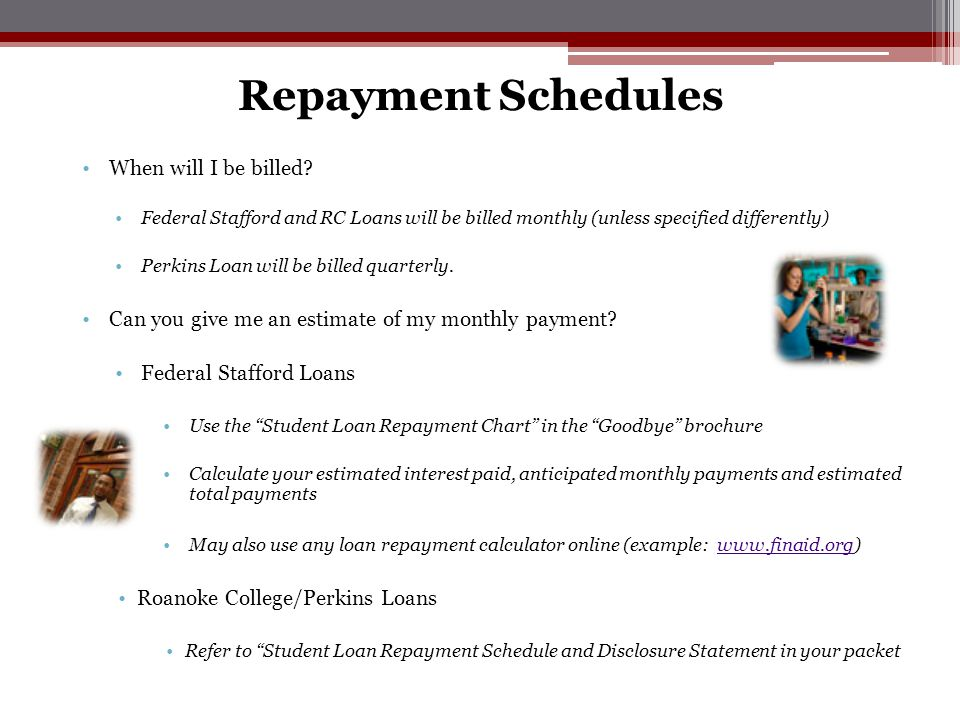 When will I be billed? Federal Stafford and RC Loans will be billed monthly (unless specified differently) Perkins Loan will be billed quarterly. Can