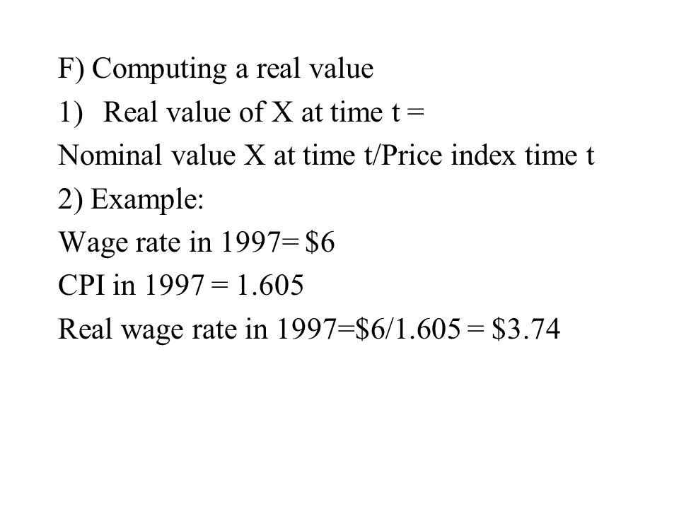 F) Computing a real value 1)Real value of X at time t = Nominal value X at time t/Price index time t 2) Example: Wage rate in 1997= $6 CPI in 1997 = 1.605 Real wage rate in 1997=$6/1.605 = $3.74