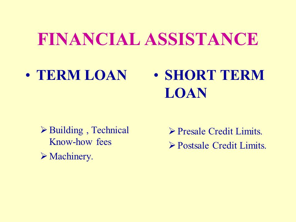 FINANCIAL ASSISTANCE TERM LOAN  Building, Technical Know-how fees  Machinery. SHORT TERM LOAN  Presale Credit Limits.  Postsale Credit Limits.
