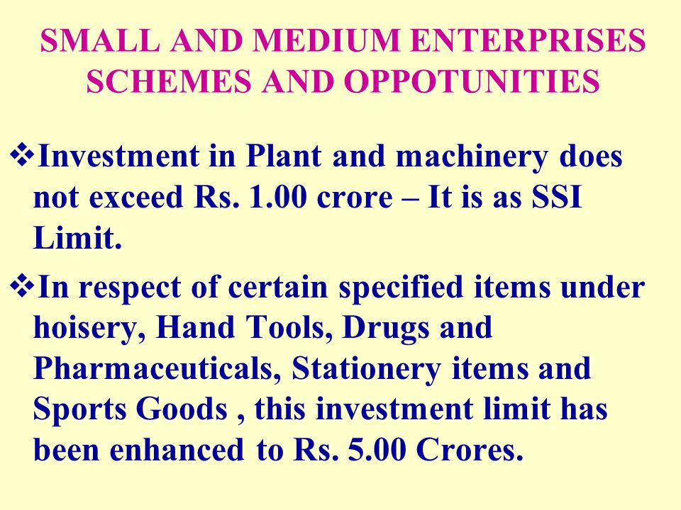 SMALL AND MEDIUM ENTERPRISES SCHEMES AND OPPOTUNITIES  Investment in Plant and machinery does not exceed Rs. 1.00 crore – It is as SSI Limit.  In re