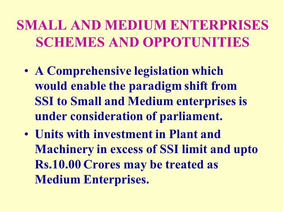 SMALL AND MEDIUM ENTERPRISES SCHEMES AND OPPOTUNITIES A Comprehensive legislation which would enable the paradigm shift from SSI to Small and Medium e